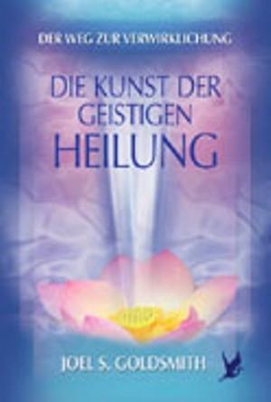Die Kunst der geistigen Heilung, Joel S. Goldsmith